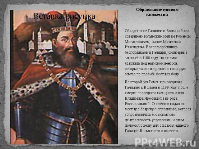 Образование единого княжества Объединение Галиции и Волыни было совершено волынским князем Романом Мстиславичем, сыном Мстислава Изяславича. Воспользовавшись беспорядками в Галиции, он впервые занял её в 1188 году, но не смог удержать под натиском в…