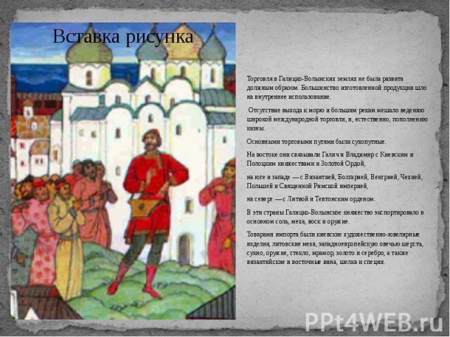 Торговля в Галицко-Волынских землях не была развита должным образом. Большинство изготовленной продукции шло на внутреннее использование. Торговля в Галицко-Волынских землях не была развита должным образом. Большинство изготовленной продукции шло на…