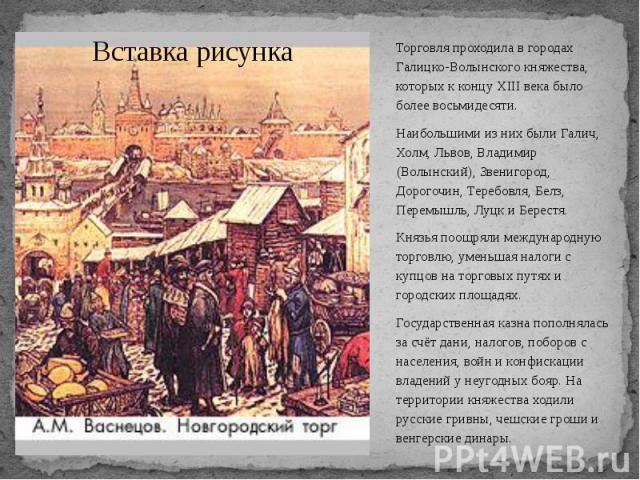 Торговля проходила в городах Галицко-Волынского княжества, которых к концу XIII века было более восьмидесяти. Торговля проходила в городах Галицко-Волынского княжества, которых к концу XIII века было более восьмидесяти. Наибольшими из них были Галич…