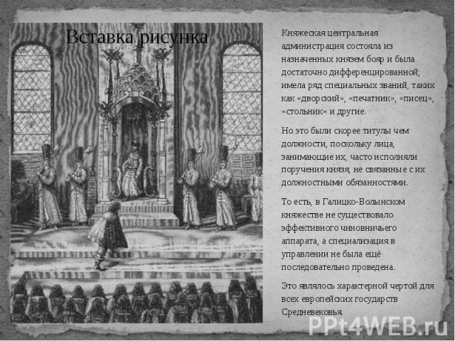 Княжеская центральная администрация состояла из назначенных князем бояр и была достаточно дифференцированной; имела ряд специальных званий, таких как «дворский», «печатник», «писец», «стольник» и другие. Княжеская центральная администрация состояла …