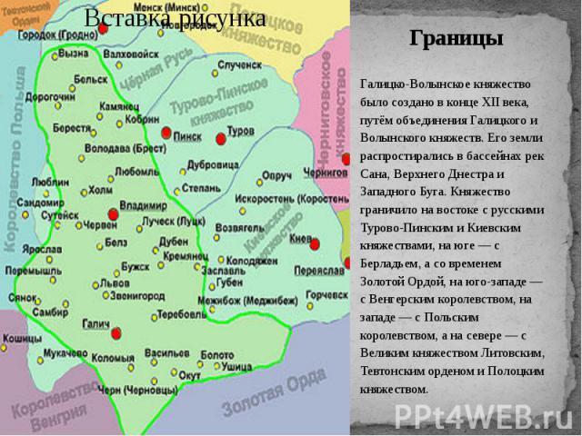 Границы Галицко-Волынское княжество было создано в конце XII века, путём объединения Галицкого и Волынского княжеств. Его земли распростирались в бассейнах рек Сана, Верхнего Днестра и Западного Буга. Княжество граничило на востоке с русскими Турово…