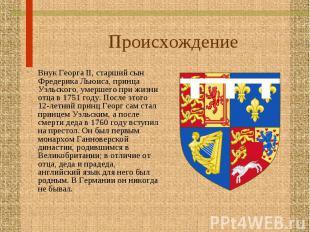 Внук Георга II, старший сын Фредерика Льюиса, принца Уэльского, умершего при жиз