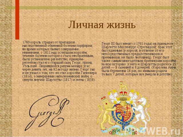 1789 король страдал от припадков наследственной обменной болезни порфирии, во время которых бывал совершенно невменяем; с 1811 над ослепшим королём, течение болезни которого стало необратимым, было установлено регентство; принцем-регентом стал его с…