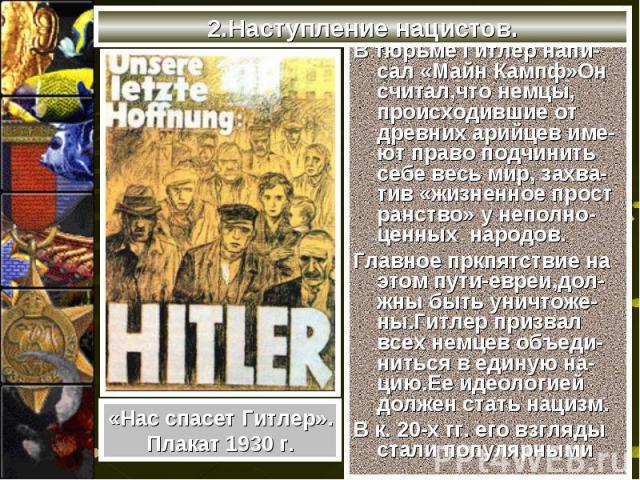 В тюрьме Гитлер напи-сал «Майн Кампф»Он считал,что немцы, происходившие от древних арийцев име-ют право подчинить себе весь мир, захва-тив «жизненное прост ранство» у неполно-ценных народов. В тюрьме Гитлер напи-сал «Майн Кампф»Он считал,что немцы, …