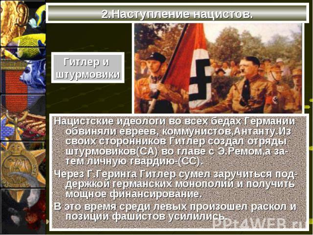 Нацистские идеологи во всех бедах Германии обвиняли евреев, коммунистов,Антанту.Из своих сторонников Гитлер создал отряды штурмовиков(СА) во главе с Э.Ремом,а за-тем личную гвардию-(СС). Нацистские идеологи во всех бедах Германии обвиняли евреев, ко…