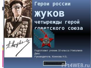 Герои россии жуков четырежды герой советского союза Подготовил ученик 10 класса