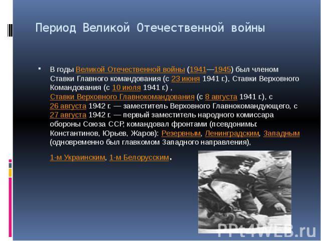 Период Великой Отечественной войны В годы Великой Отечественной войны (1941—1945) был членом Ставки Главного командования (с 23 июня 1941г.), Ставки Верховного Командования (с 10 июля 1941г.) , Ставки Верховного Главнокомандования (с 8 а…