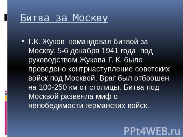 Битва за Москву Г.К. Жуков командовал битвой за Москву. 5-6 декабря 1941 года под руководством Жукова Г. К. было проведено контрнаступление советских войск под Москвой. Враг был отброшен на 100-250 км от столицы. Битва под Москвой развеяла миф о неп…