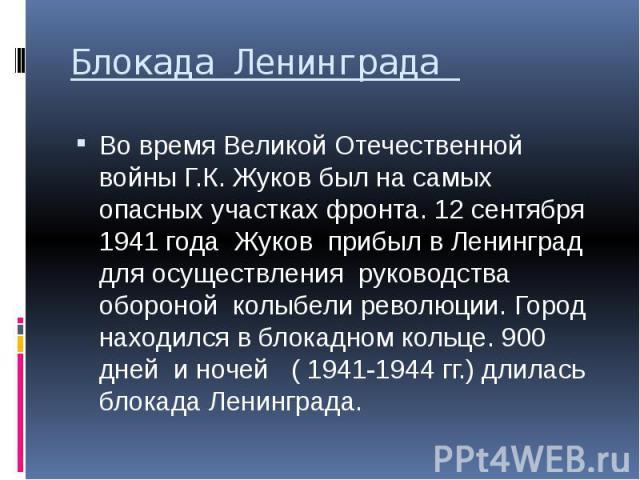 Блокада Ленинграда Во время Великой Отечественной войны Г.К. Жуков был на самых опасных участках фронта. 12 сентября 1941 года Жуков прибыл в Ленинград для осуществления руководства обороной колыбели революции. Город находился в блокадном кольце. 90…