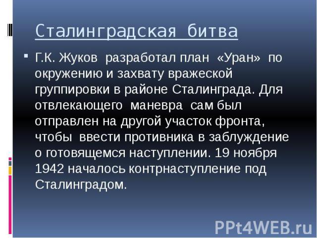 Сталинградская битва Г.К. Жуков разработал план «Уран» по окружению и захвату вражеской группировки в районе Сталинграда. Для отвлекающего маневра сам был отправлен на другой участок фронта, чтобы ввести противника в заблуждение о готовящемся наступ…