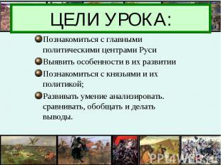 ЦЕЛИ УРОКА: Познакомиться с главными политическими центрами Руси Выявить особенн