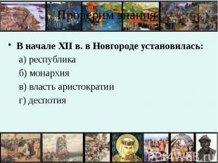Проверим знания В начале XII в. в Новгороде установилась: а) республика б) монар