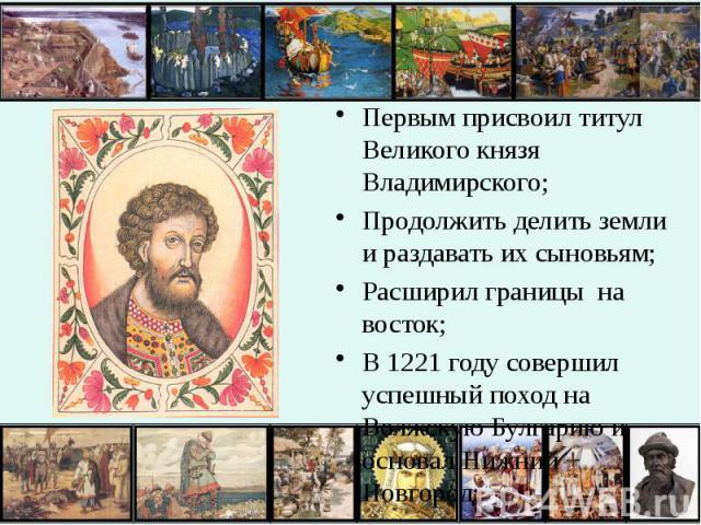 Первым присвоил титул Великого князя Владимирского; Первым присвоил титул Великого князя Владимирского; Продолжить делить земли и раздавать их сыновьям; Расширил границы на восток; В 1221 году совершил успешный поход на Волжскую Булгарию и основал Н…