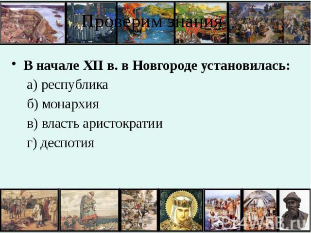 Проверим знания В начале XII в. в Новгороде установилась: а) республика б) монархия в) власть аристократии г) деспотия