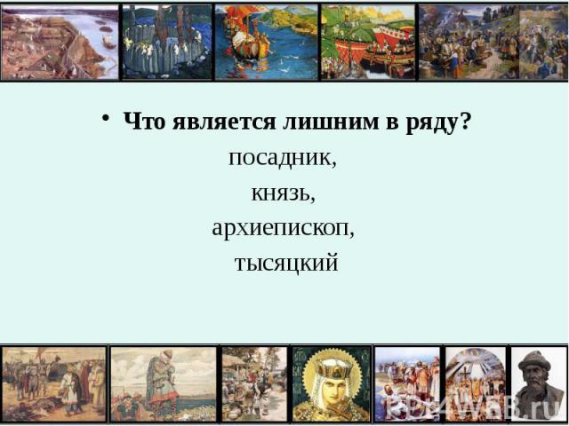 Что является лишним в ряду? Что является лишним в ряду? посадник, князь, архиепископ, тысяцкий