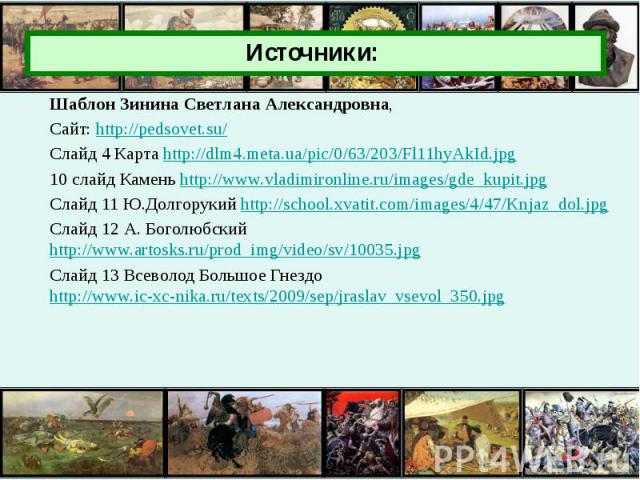 Источники: Шаблон Зинина Светлана Александровна, Сайт: http://pedsovet.su/ Слайд 4 Карта http://dlm4.meta.ua/pic/0/63/203/Fl11hyAkId.jpg 10 слайд Камень http://www.vladimironline.ru/images/gde_kupit.jpg Слайд 11 Ю.Долгорукий http://school.xvatit.com…