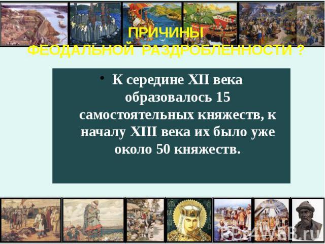 ПРИЧИНЫ ФЕОДАЛЬНОЙ РАЗДРОБЛЕННОСТИ ? К середине XII века образовалось 15 самостоятельных княжеств, к началу XIII века их было уже около 50 княжеств.
