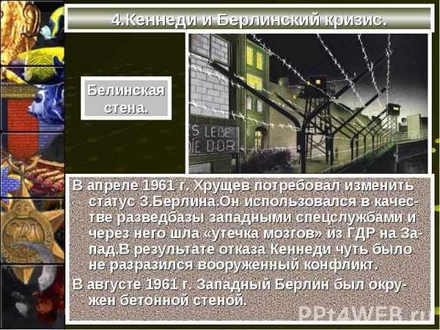 В апреле 1961 г. Хрущев потребовал изменить статус З.Берлина.Он использовался в качес-тве разведбазы западными спецслужбами и через него шла «утечка мозгов» из ГДР на За-пад.В результате отказа Кеннеди чуть было не разразился вооруженный конфликт. В…
