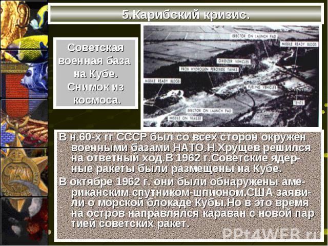 В н.60-х гг СССР был со всех сторон окружен военными базами НАТО.Н.Хрущев решился на ответный ход.В 1962 г.Советские ядер-ные ракеты были размещены на Кубе. В н.60-х гг СССР был со всех сторон окружен военными базами НАТО.Н.Хрущев решился на ответны…