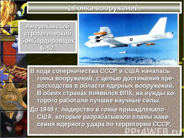 В ходе соперничества СССР и США началась гонка вооружений, с целью достижения пре-восходства в области ядерных вооружений. В обеих странах появился ВПК, на нужды ко-торого работали лучшие научные силы. В ходе соперничества СССР и США началась гонка …