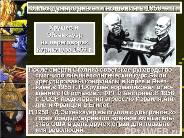 После смерти Сталина советское руководство смягчило внешнеполитический курс.Были урегулированы конфликты в Корее и Вьет-наме,в 1955 г. Н.Хрущев нормализовал отно-шения с Югославией, ФРГ и Австрией.В 1956 г. СССР предотвратил агрессию Израиля,Анг-лии…