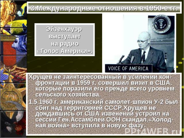Хрущев не заинтересованный в усилении кон-фронтации в 1959 г. совершил визит в США, которые поразили его прежде всего уровнем сельского хозяйства. Хрущев не заинтересованный в усилении кон-фронтации в 1959 г. совершил визит в США, которые поразили е…
