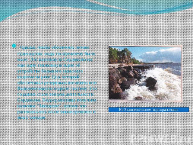 Однако, чтобы обеспечить летнее судоходство, воды по-прежнему было мало. Это натолкнуло Сердюкова на еще одну гениальную идею об устройстве большого запасного водоема на реке Цна, который обеспечивал резервным питанием всю Вышневолоцкую водную…