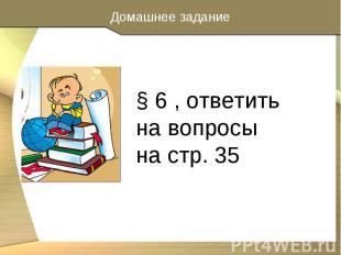 § 6 , ответить на вопросы на стр. 35