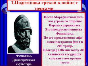 1.Подготовка греков к войне с персами После Марафонской бит-вы угроза со стороны