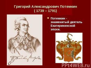 Потемкин - знаменитый деятель Екатерининской эпохи. Потемкин - знаменитый деятел