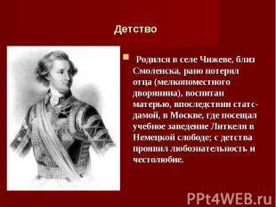 Родился в селе Чижеве, близ Смоленска, рано потерял отца (мелкопоместного дворян