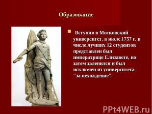 Вступив в Московский университет, в июле 1757 г. в числе лучших 12 студентов пре