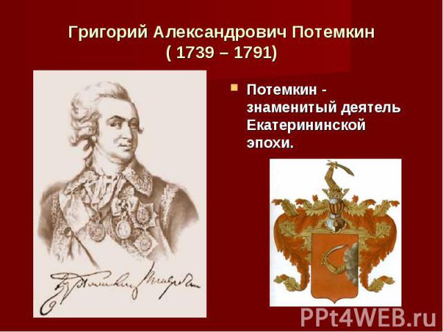 Потемкин - знаменитый деятель Екатерининской эпохи. Потемкин - знаменитый деятель Екатерининской эпохи.