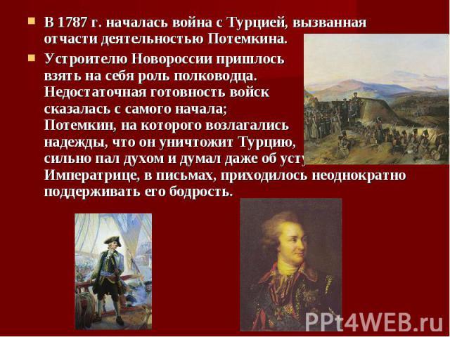 В 1787 г. началась война с Турцией, вызванная отчасти деятельностью Потемкина. В 1787 г. началась война с Турцией, вызванная отчасти деятельностью Потемкина. Устроителю Новороссии пришлось взять на себя роль полководца. Недостаточная готовность войс…