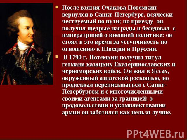 После взятия Очакова Потемкин вернулся в Санкт-Петербург, всячески чествуемый по пути; по приезду он получил щедрые награды и беседовал с императрицей о внешней политике: он стоял в это время за уступчивость по отношению к Швеции и Пруссии. После вз…