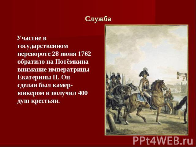 Участие в государственном перевороте 28 июня 1762 обратило на Потёмкина внимание императрицы Екатерины II. Он сделан был камер-юнкером и получил 400 душ крестьян. Участие в государственном перевороте 28 июня 1762 обратило на Потёмкина внимание импер…