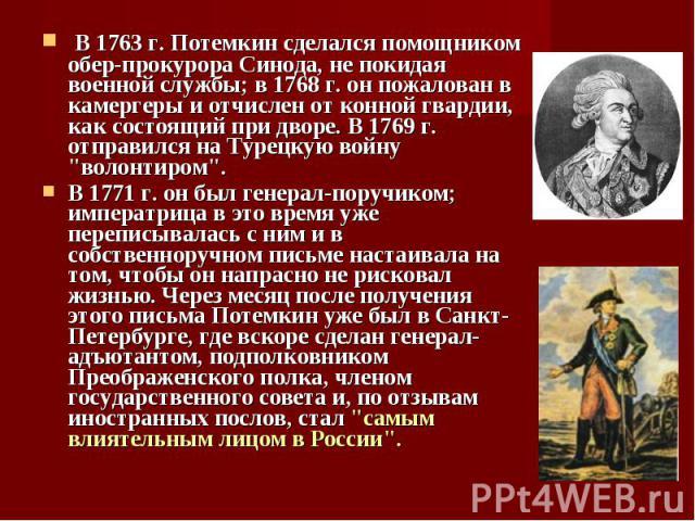 """В 1763 г. Потемкин сделался помощником обер-прокурора Синода, не покидая военной службы; в 1768 г. он пожалован в камергеры и отчислен от конной гвардии, как состоящий при дворе. В 1769 г. отправился на Турецкую войну """"волонтиром"""". В 1763 …"""