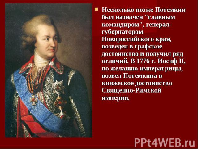 """Несколько позже Потемкин был назначен """"главным командиром"""", генерал-губернатором Новороссийского края, возведен в графское достоинство и получил ряд отличий. В 1776 г. Иосиф II, по желанию императрицы, возвел Потемкина в княжеское достоинс…"""