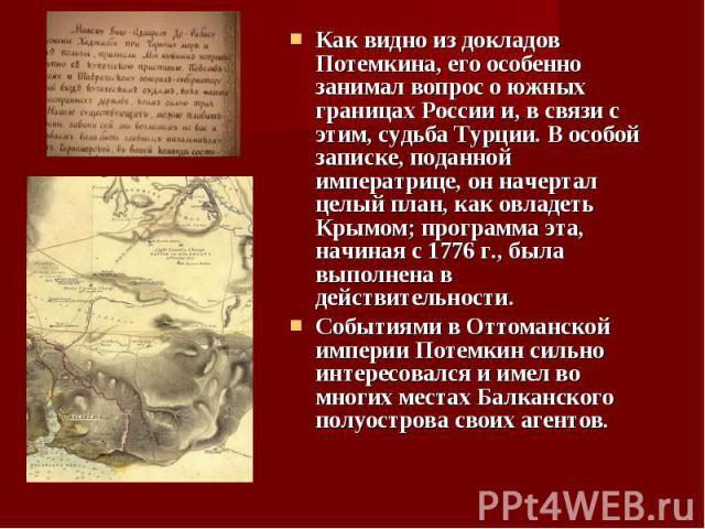 Как видно из докладов Потемкина, его особенно занимал вопрос о южных границах России и, в связи с этим, судьба Турции. В особой записке, поданной императрице, он начертал целый план, как овладеть Крымом; программа эта, начиная с 1776 г., была выполн…