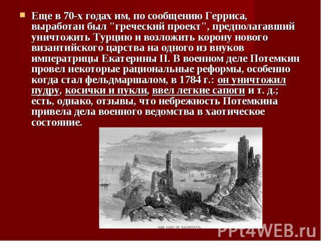 """Еще в 70-х годах им, по сообщению Герриса, выработан был """"греческий проект"""", предполагавший уничтожить Турцию и возложить корону нового византийского царства на одного из внуков императрицы Екатерины II. В военном деле Потемкин провел неко…"""