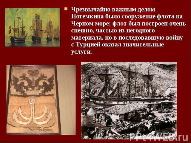 Чрезвычайно важным делом Потемкина было сооружение флота на Черном море; флот был построен очень спешно, частью из негодного материала, но в последовавшую войну с Турцией оказал значительные услуги. Чрезвычайно важным делом Потемкина было сооружение…