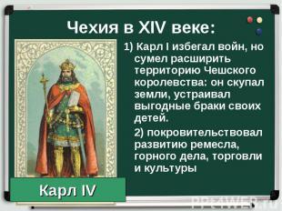 1) Карл I избегал войн, но сумел расширить территорию Чешского королевства: он с