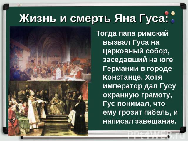 Тогда папа римский вызвал Гуса на церковный собор, заседавший на юге Германии в городе Констанце. Хотя император дал Гусу охранную грамоту, Гус понимал, что ему грозит гибель, и написал завещание. Тогда папа римский вызвал Гуса на церковный собор, з…