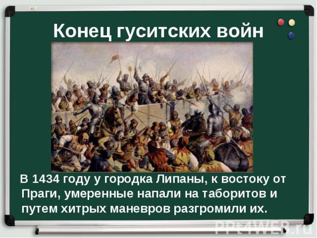 В 1434 году у городка Липаны, к востоку от Праги, умеренные напали на таборитов и путем хитрых маневров разгромили их. В 1434 году у городка Липаны, к востоку от Праги, умеренные напали на таборитов и путем хитрых маневров разгромили их.