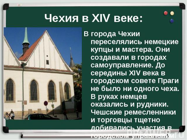 В города Чехии переселялись немецкие купцы и мастера. Они создавали в городах самоуправление. До середины XIV века в городском совете Праги не было ни одного чеха. В руках немцев оказались и рудники. Чешские ремесленники и торговцы тщетно добивались…
