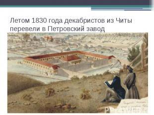 Летом 1830 года декабристов из Читы перевели в Петровский завод