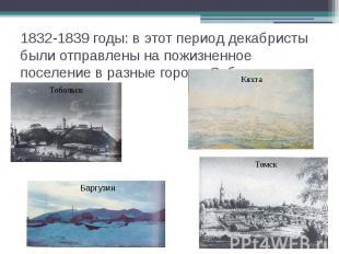 1832-1839 годы: в этот период декабристы были отправлены на пожизненное поселени