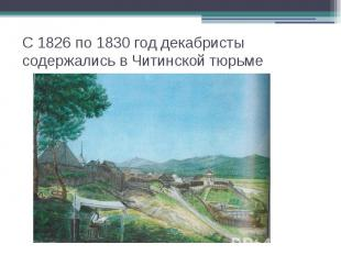 С 1826 по 1830 год декабристы содержались в Читинской тюрьме