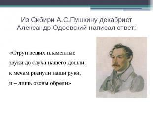 Из Сибири А.С.Пушкину декабрист Александр Одоевский написал ответ: «Струн вещих