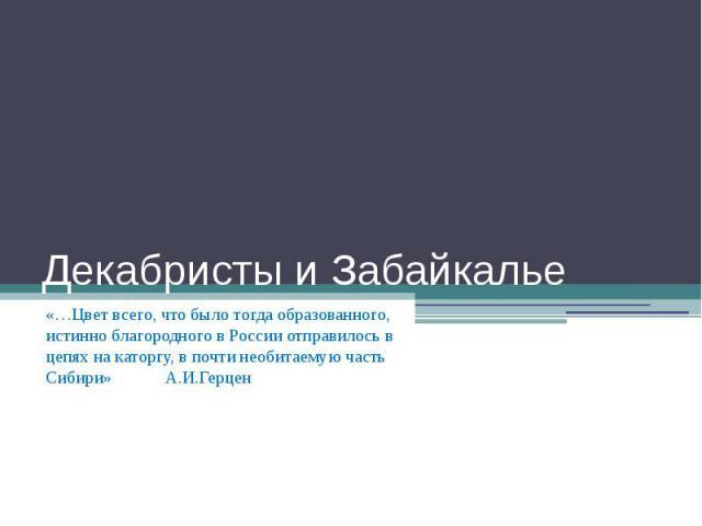 Декабристы и Забайкалье «…Цвет всего, что было тогда образованного, истинно благородного в России отправилось в цепях на каторгу, в почти необитаемую часть Сибири» А.И.Герцен